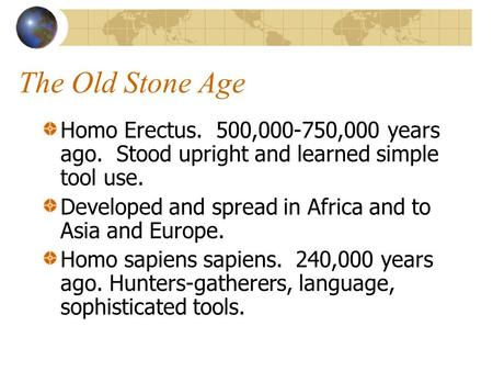 The Old Stone Age Homo Erectus. 500,000-750,000 years ago. Stood upright and learned simple tool use. Developed and spread in Africa and to Asia and Europe.
