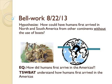 Bell-work 8/22/13 Hypothesize: How could have humans first arrived in North and South America from other continents without the use of boats? EQ: How.