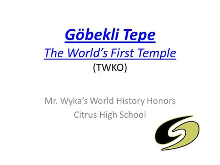 Göbekli Tepe The World's First Temple Göbekli Tepe The World's First Temple (TWKO) Mr. Wyka's World History Honors Citrus High School.