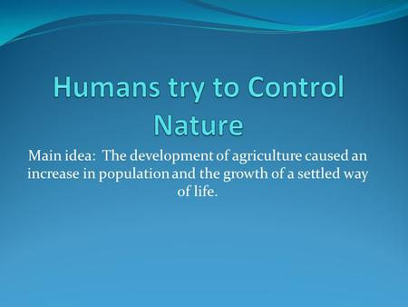 Main idea: The development of agriculture caused an increase in population and the growth of a settled way of life.