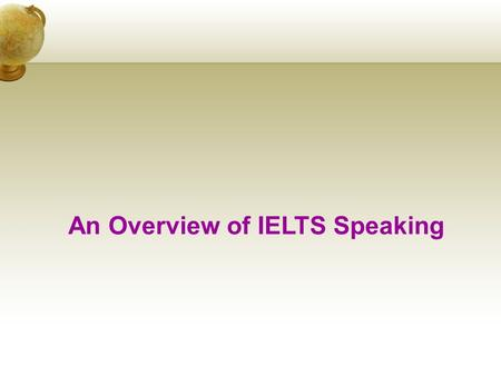 An Overview of IELTS Speaking. Module format IELTS Speaking is a one-to- one interaction between the candidate and an examiner.