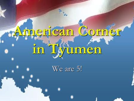 American Corner in Tyumen We are 5!. American Centers and Corners in Russia The American Corners program in Russia is a unique partnership between the.