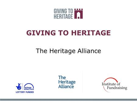 GIVING TO HERITAGE The Heritage Alliance. The leading umbrella organisation for the independent heritage movement. Chairman – Loyd Grossman, CEO Kate.