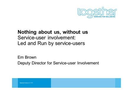 Nothing about us, without us Service-user involvement: Led and Run by service-users Em Brown Deputy Director for Service-user Involvement.