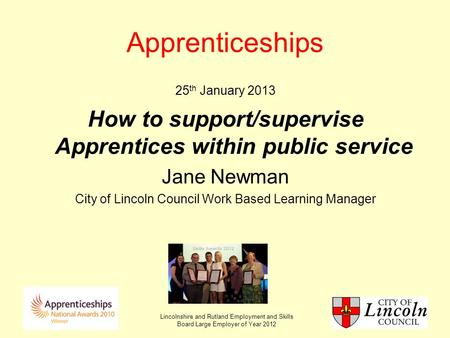 Lincolnshire and Rutland Employment and Skills Board Large Employer of Year 2012 Apprenticeships 25 th January 2013 How to support/supervise Apprentices.