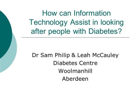How can Information Technology Assist in looking after people with Diabetes? Dr Sam Philip & Leah McCauley Diabetes Centre Woolmanhill Aberdeen.