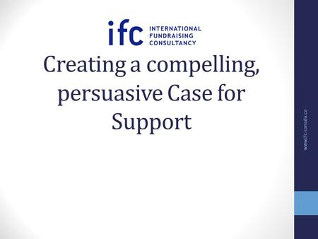 Creating a compelling, persuasive Case for Support www.ifc-canada.ca.