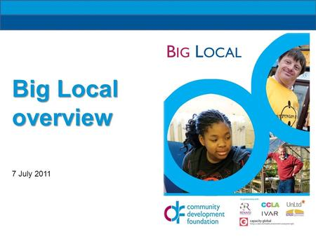 B IG L OCAL Big Local overview 7 July 2011. B IG L OCAL 10 year programme Community driven Builds on local talents and aspirations Creates sustainable.