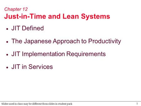 1 Slides used in class may be different from slides in student pack Chapter 12 Just-in-Time and Lean Systems  JIT Defined  The Japanese Approach to Productivity.