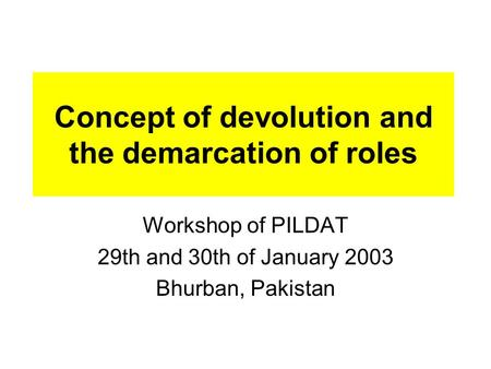 Concept of devolution and the demarcation of roles Workshop of PILDAT 29th and 30th of January 2003 Bhurban, Pakistan.