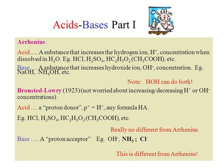 Acids-Bases Part I Arrhenius: Acid…. A substance that increases the hydrogen ion, H +, concentration when dissolved in H 2 O. Eg. HCl, H 2 SO 4, HC 2 H.