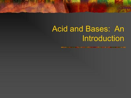 Acid and Bases: An Introduction. Properties of Acids 1. Sour taste 2. Can produce H + (hydrogen) ions (protons) 3. Change the color of litmus from blue.