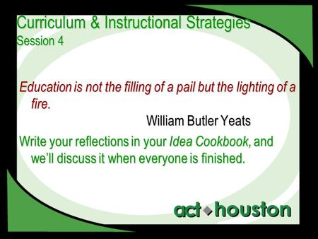 Curriculum & Instructional Strategies Session 4 Education is not the filling of a pail but the lighting of a fire. William Butler Yeats Write your reflections.