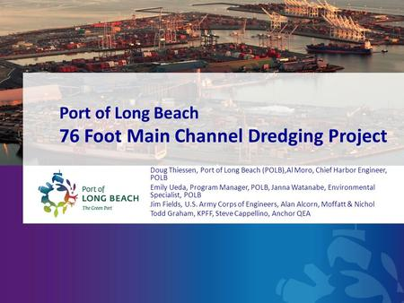 Port of Long Beach 76 Foot Main Channel Dredging Project Doug Thiessen, Port of Long Beach (POLB),Al Moro, Chief Harbor Engineer, POLB Emily Ueda, Program.