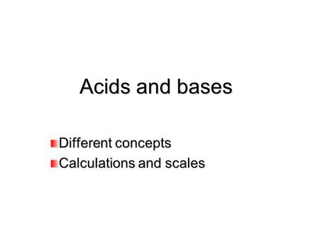 Acids and bases Different concepts Calculations and scales.