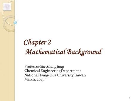Chapter 2 Mathematical Background Professor Shi-Shang Jang Chemical Engineering Department National Tsing-Hua University Taiwan March, 2013 1.