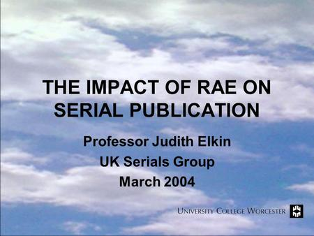 THE IMPACT OF RAE ON SERIAL PUBLICATION Professor Judith Elkin UK Serials Group March 2004.
