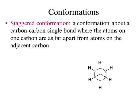 Conformations Staggered conformation: a conformation about a carbon-carbon single bond where the atoms on one carbon are as far apart from atoms on the.