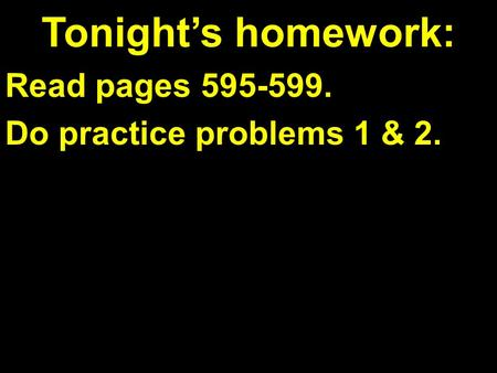 Tonight's homework: Read pages 595-599. Do practice problems 1 & 2.