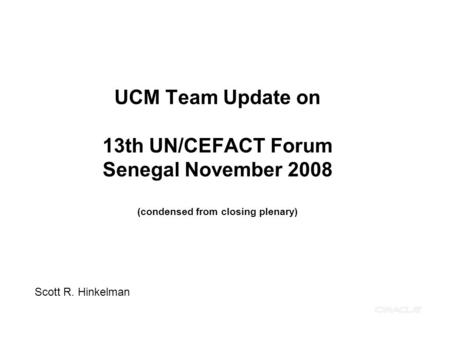 UCM Team Update on 13th UN/CEFACT Forum Senegal November 2008 (condensed from closing plenary) Scott R. Hinkelman.