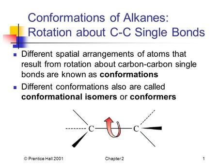 © Prentice Hall 2001Chapter 21 Conformations of Alkanes: Rotation about C-C Single Bonds Different spatial arrangements of atoms that result from rotation.