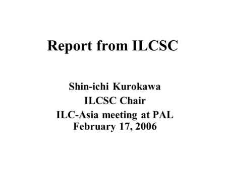 Report from ILCSC Shin-ichi Kurokawa ILCSC Chair ILC-Asia meeting at PAL February 17, 2006.