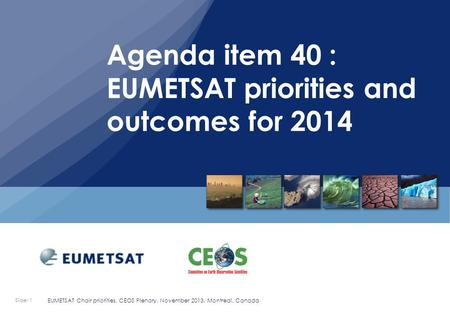 Slide: 1 EUMETSAT Chair priorities, CEOS Plenary, November 2013, Montreal, Canada.