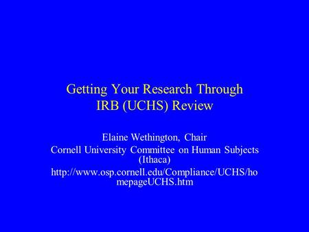 Getting Your Research Through IRB (UCHS) Review Elaine Wethington, Chair Cornell University Committee on Human Subjects (Ithaca)