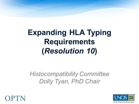 Expanding HLA Typing Requirements (Resolution 10) Histocompatibility Committee Dolly Tyan, PhD Chair.