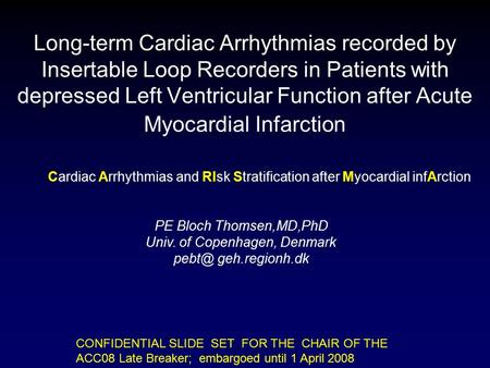 CONFIDENTIAL SLIDE SET FOR THE CHAIR OF THE ACC08 Late Breaker; embargoed until 1 April 2008 Long-term Cardiac Arrhythmias recorded by Insertable Loop.