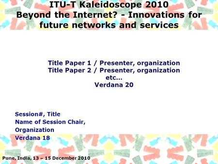 Pune, India, 13 – 15 December 2010 ITU-T Kaleidoscope 2010 Beyond the Internet? - Innovations for future networks and services Session#, Title Name of.