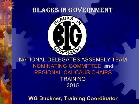 NATIONAL DELEGATES ASSEMBLY TEAM NOMINATING COMMITTEE and REGIONAL CAUCAUS CHAIRS TRAINING 2015 WG Buckner, Training Coordinator BLACKS IN GOVERNMENT.
