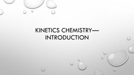 KINETICS CHEMISTRY— INTRODUCTION. KINETICS STUDY OF REACTION RATES HOW FAST DOES IT HAPPEN? WHAT VARIABLES INFLUENCE THE RATE? WHAT IS THE PATH THE REACTION.