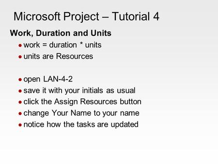 Microsoft Project – Tutorial 4 Work, Duration and Units work = duration * units units are Resources open LAN-4-2 save it with your initials as usual click.