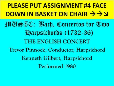 PLEASE PUT ASSIGNMENT #4 FACE DOWN IN BASKET ON CHAIR  MUSIC: Bach, Concertos for Two Harpsichords (1732-36) THE ENGLISH CONCERT Trevor Pinnock, Conductor,