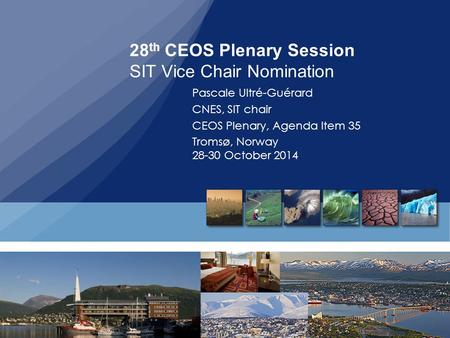 28 th CEOS Plenary Session SIT Vice Chair Nomination Pascale Ultré-Guérard CNES, SIT chair CEOS Plenary, Agenda Item 35 Tromsø, Norway 28-30 October 2014.