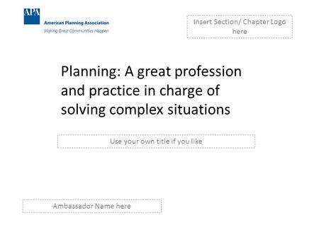 Planning: A great profession and practice in charge of solving complex situations Insert Section/ Chapter Logo here Use your own title if you like Ambassador.