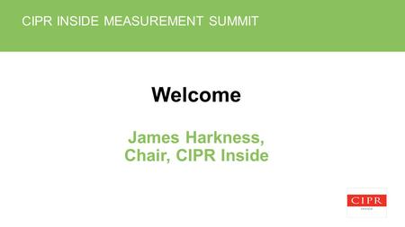 CIPR INSIDE MEASUREMENT SUMMIT Welcome James Harkness, Chair, CIPR Inside.