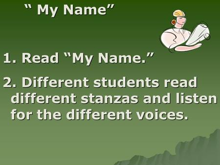 """ My Name"" 1. Read ""My Name."" 2. Different students read different stanzas and listen for the different voices."