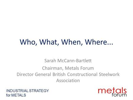 Who, What, When, Where... Sarah McCann-Bartlett Chairman, Metals Forum Director General British Constructional Steelwork Association INDUSTRIAL STRATEGY.