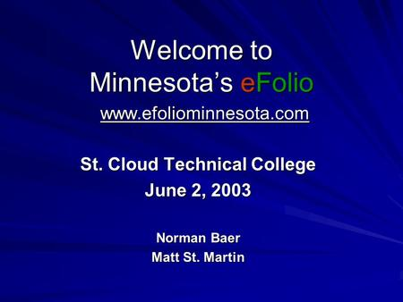 Welcome to Minnesota's eFolio www.efoliominnesota.com St. Cloud Technical College June 2, 2003 Norman Baer Matt St. Martin.