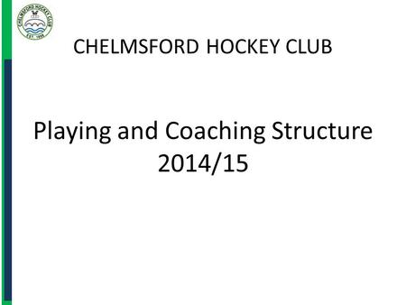 CHELMSFORD HOCKEY CLUB Playing and Coaching Structure 2014/15.