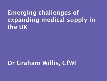Emerging challenges of expanding medical supply in the UK Dr Graham Willis, CfWI.