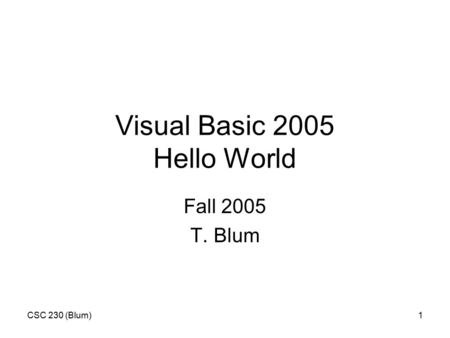 CSC 230 (Blum)1 Visual Basic 2005 Hello World Fall 2005 T. Blum.