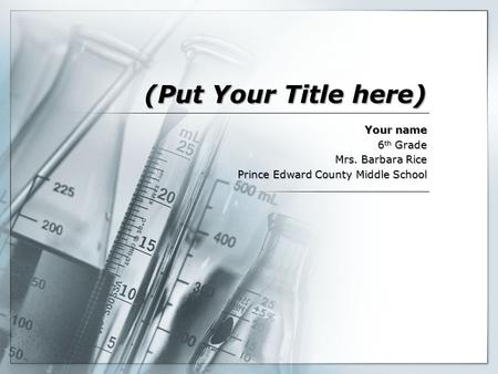 (Put Your Title here) Your name 6 th Grade Mrs. Barbara Rice Prince Edward County Middle School.