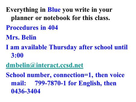 Everything in Blue you write in your planner or notebook for this class. Procedures in 404 Mrs. Belin I am available Thursday after school until 3:00