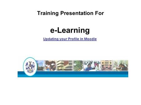 Training Presentation For e-Learning Updating your Profile in Moodle.