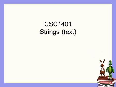 CSC1401 Strings (text). Learning Goals Working with Strings as a data type (a class) Input and output of Strings String operations.