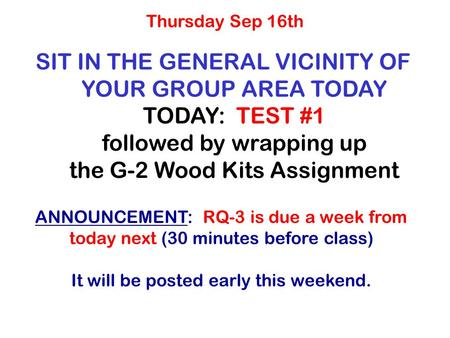 SIT IN THE GENERAL VICINITY OF YOUR GROUP AREA TODAY TODAY: TEST #1 followed by wrapping up the G-2 Wood Kits Assignment Thursday Sep 16th ANNOUNCEMENT: