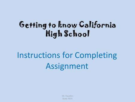 Getting to know California High School Instructions for Completing Assignment Mr. Hawshin Study Skills.